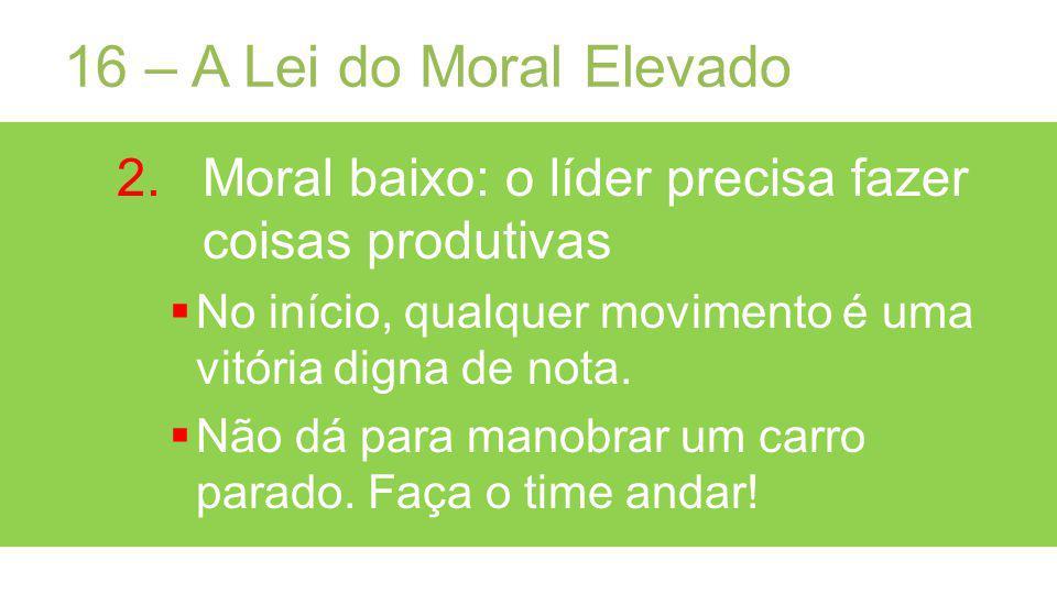 16 – A Lei do Moral Elevado Moral baixo: o líder precisa fazer coisas produtivas. No início, qualquer movimento é uma vitória digna de nota.