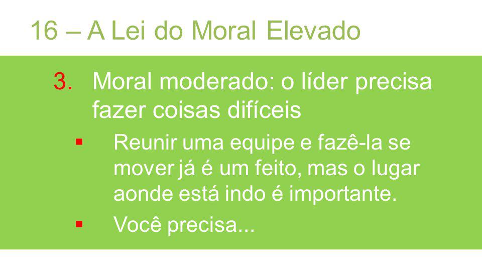 16 – A Lei do Moral Elevado Moral moderado: o líder precisa fazer coisas difíceis.