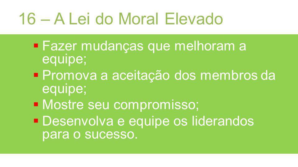 16 – A Lei do Moral Elevado Fazer mudanças que melhoram a equipe;