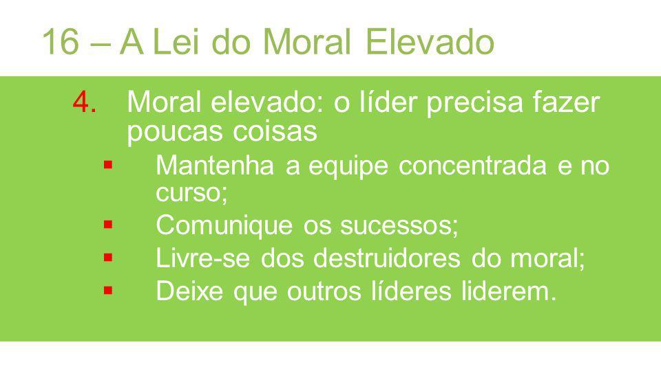 16 – A Lei do Moral Elevado Moral elevado: o líder precisa fazer poucas coisas. Mantenha a equipe concentrada e no curso;