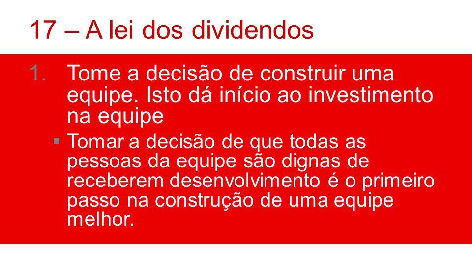 17 – A lei dos dividendos Tome a decisão de construir uma equipe. Isto dá início ao investimento na equipe.