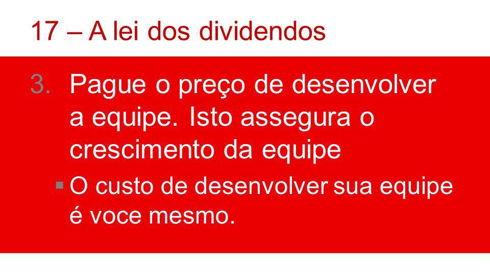 17 – A lei dos dividendos Pague o preço de desenvolver a equipe. Isto assegura o crescimento da equipe.