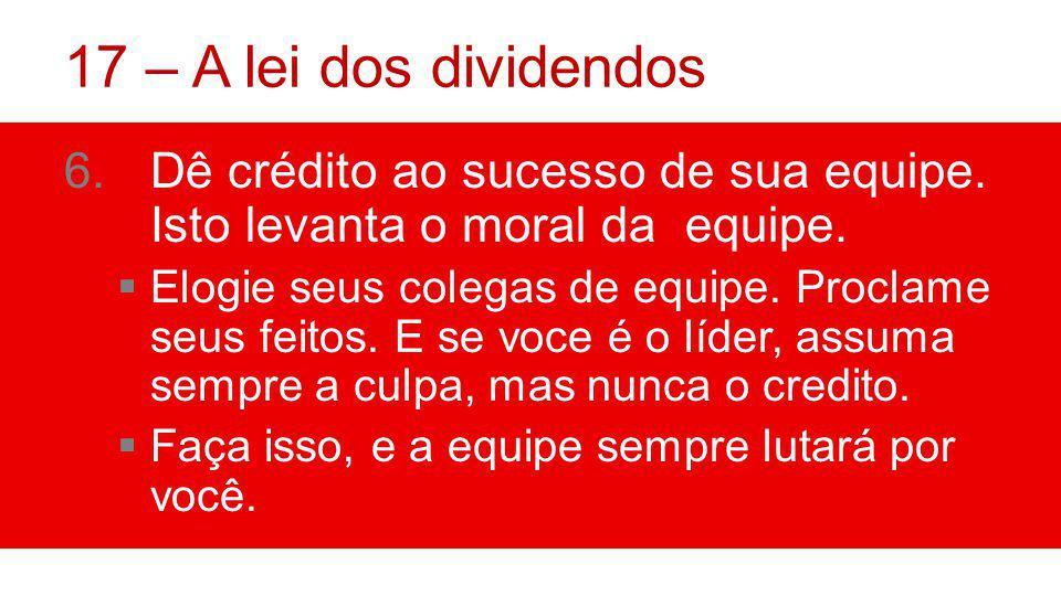 17 – A lei dos dividendos Dê crédito ao sucesso de sua equipe. Isto levanta o moral da equipe.