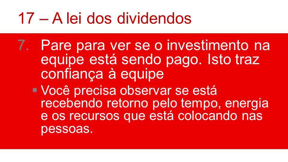 17 – A lei dos dividendos Pare para ver se o investimento na equipe está sendo pago. Isto traz confiança à equipe.