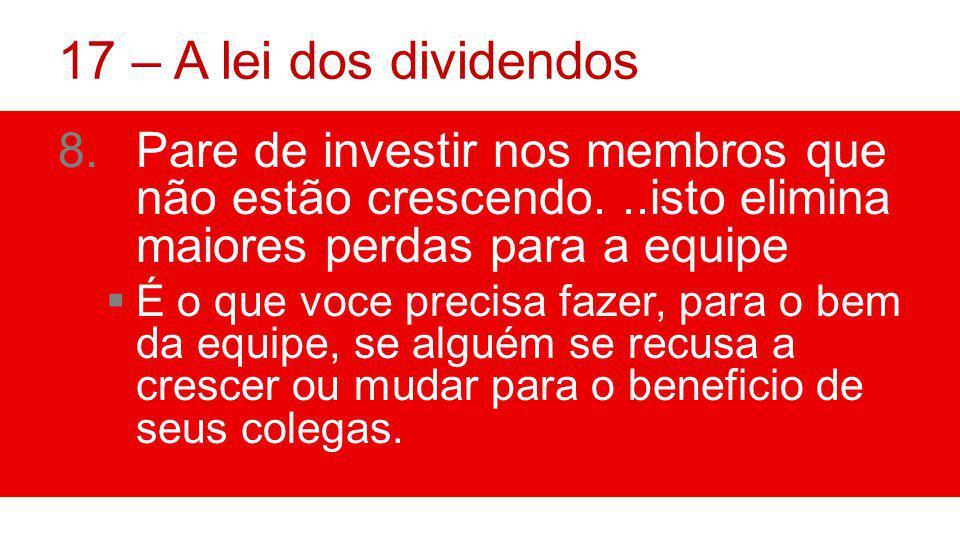 17 – A lei dos dividendos Pare de investir nos membros que não estão crescendo. ..isto elimina maiores perdas para a equipe.