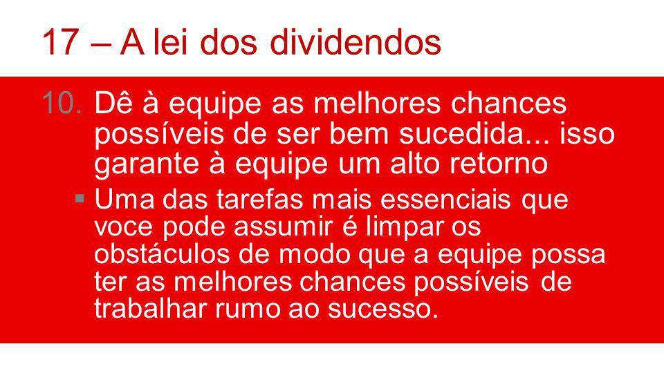 17 – A lei dos dividendos Dê à equipe as melhores chances possíveis de ser bem sucedida... isso garante à equipe um alto retorno.
