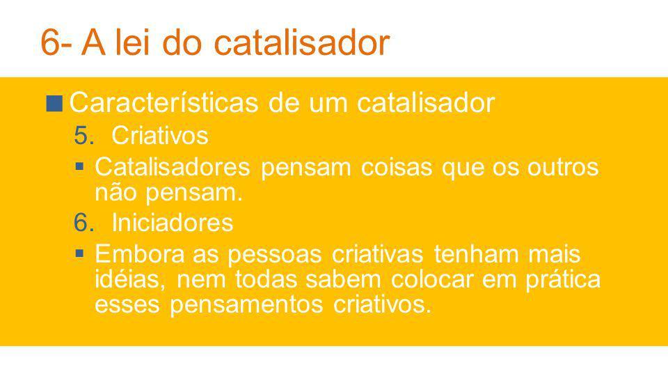 6- A lei do catalisador Características de um catalisador Criativos