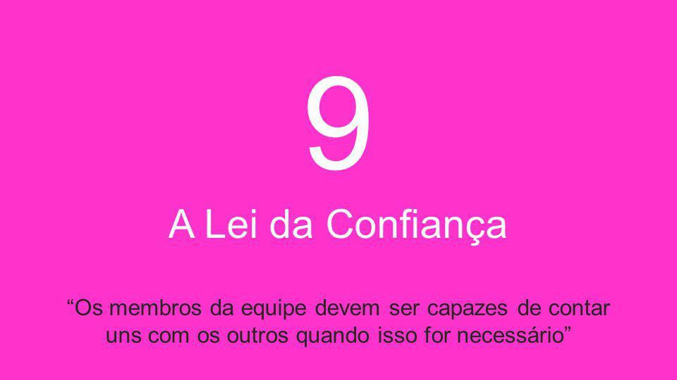 9 A Lei da Confiança Os membros da equipe devem ser capazes de contar uns com os outros quando isso for necessário