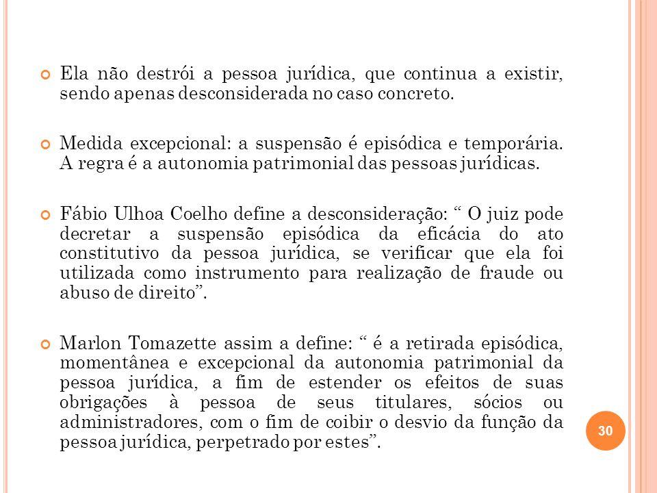 Ela não destrói a pessoa jurídica, que continua a existir, sendo apenas desconsiderada no caso concreto.