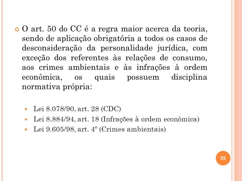 O art. 50 do CC é a regra maior acerca da teoria, sendo de aplicação obrigatória a todos os casos de desconsideração da personalidade jurídica, com exceção dos referentes às relações de consumo, aos crimes ambientais e às infrações à ordem econômica, os quais possuem disciplina normativa própria: