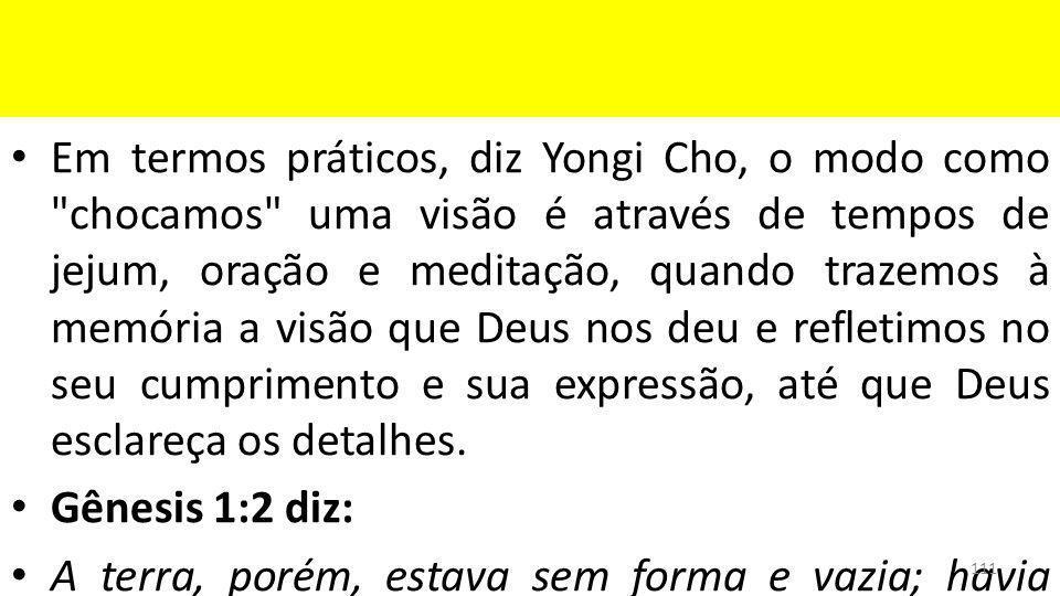 Em termos práticos, diz Yongi Cho, o modo como chocamos uma visão é através de tempos de jejum, oração e meditação, quando trazemos à memória a visão que Deus nos deu e refletimos no seu cumprimento e sua expressão, até que Deus esclareça os detalhes.