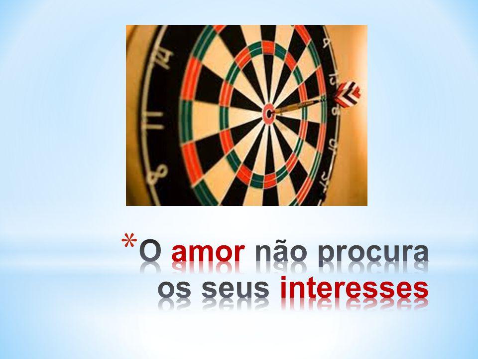 O amor não procura os seus interesses