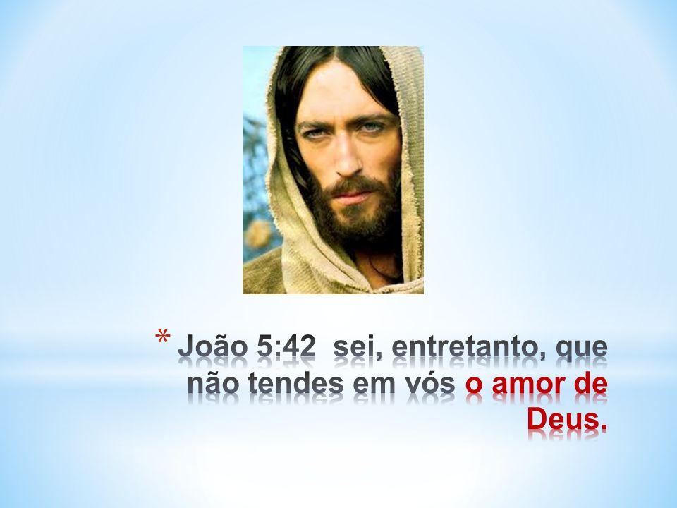 João 5:42 sei, entretanto, que não tendes em vós o amor de Deus.