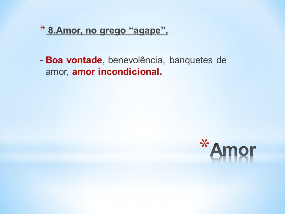 8.Amor, no grego agape . - Boa vontade, benevolência, banquetes de amor, amor incondicional.