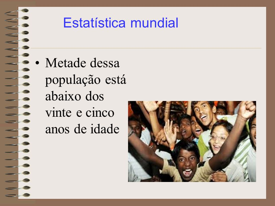 Estatística mundial Metade dessa população está abaixo dos vinte e cinco anos de idade