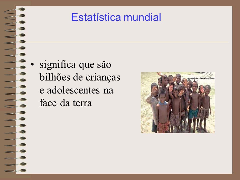 Estatística mundial significa que são bilhões de crianças e adolescentes na face da terra