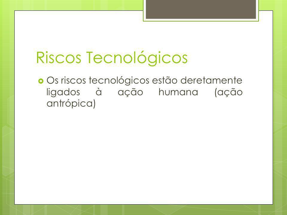 Riscos Tecnológicos Os riscos tecnológicos estão deretamente ligados à ação humana (ação antrópica)