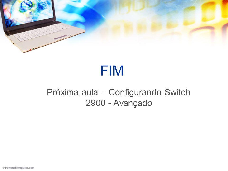 Próxima aula – Configurando Switch 2900 - Avançado