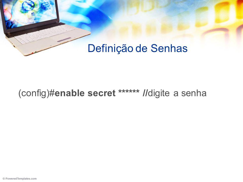 Definição de Senhas (config)#enable secret ****** //digite a senha