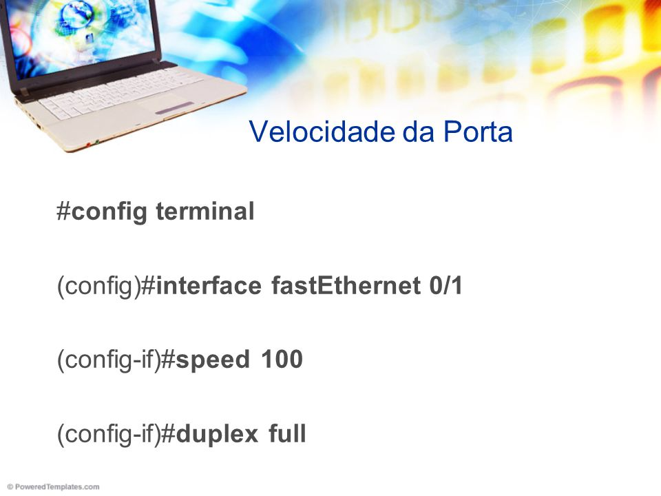Velocidade da Porta #config terminal (config)#interface fastEthernet 0/1 (config-if)#speed 100 (config-if)#duplex full