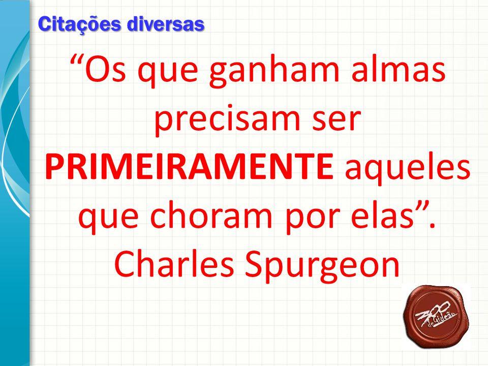Citações diversas Os que ganham almas precisam ser PRIMEIRAMENTE aqueles que choram por elas . Charles Spurgeon.