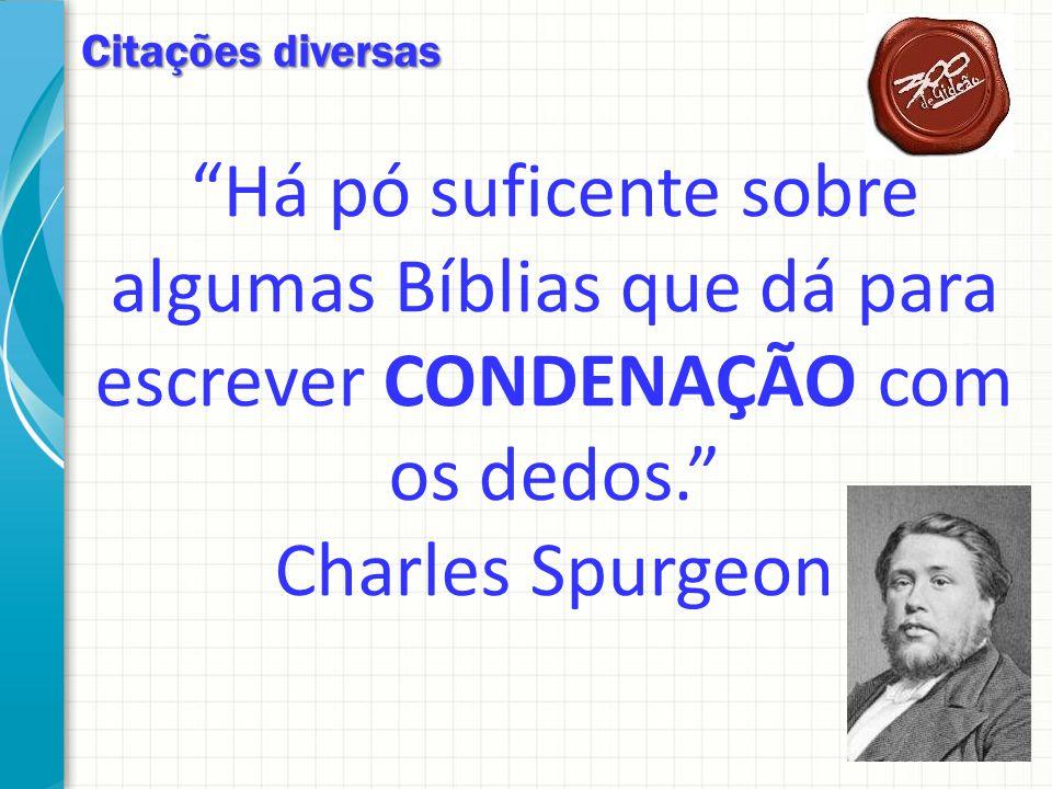 Citações diversas Há pó suficente sobre algumas Bíblias que dá para escrever CONDENAÇÃO com os dedos. Charles Spurgeon.