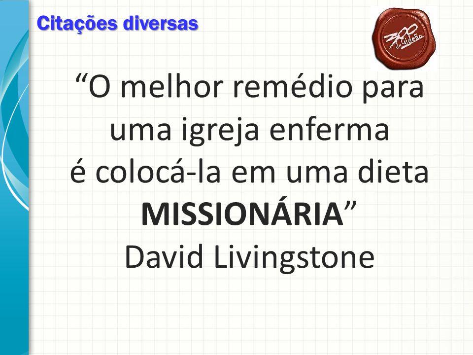 Citações diversas O melhor remédio para uma igreja enferma é colocá-la em uma dieta MISSIONÁRIA David Livingstone.