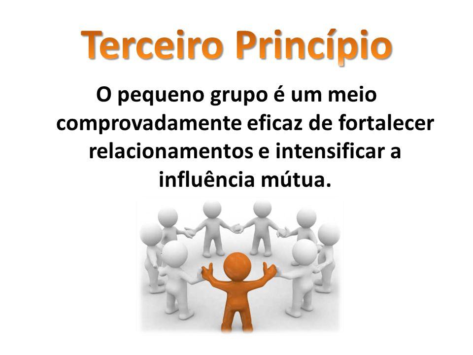 Terceiro Princípio O pequeno grupo é um meio comprovadamente eficaz de fortalecer relacionamentos e intensificar a influência mútua.