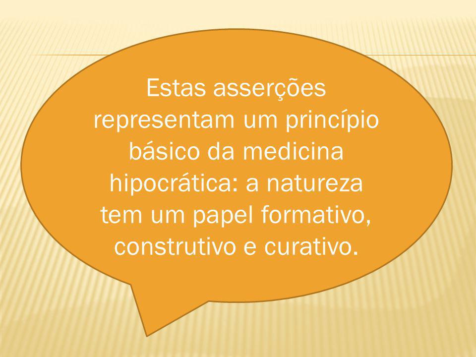 Estas asserções representam um princípio básico da medicina hipocrática: a natureza tem um papel formativo, construtivo e curativo.