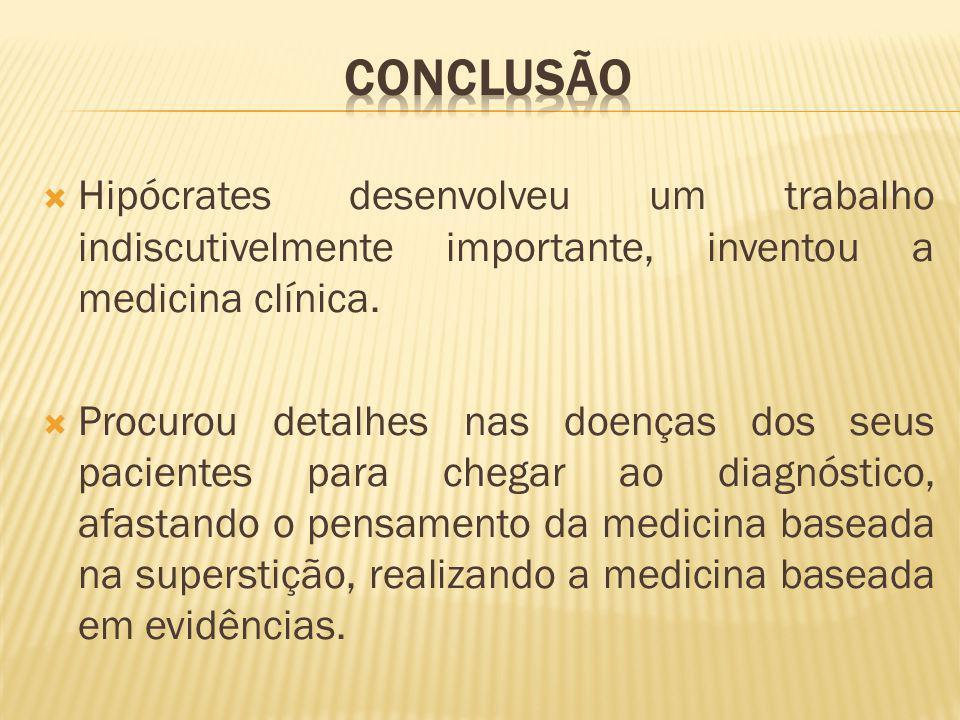 CONCLUSÃO Hipócrates desenvolveu um trabalho indiscutivelmente importante, inventou a medicina clínica.