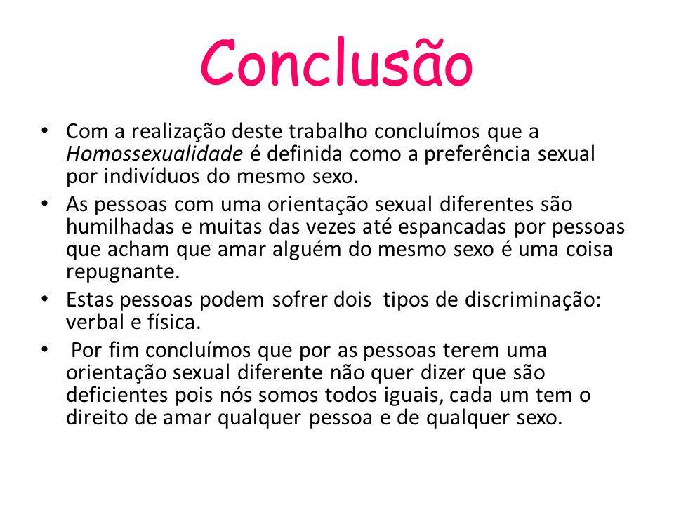 Conclusão Com a realização deste trabalho concluímos que a Homossexualidade é definida como a preferência sexual por indivíduos do mesmo sexo.