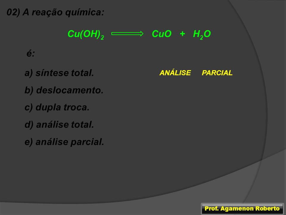 02) A reação química: Cu(OH)2 CuO + H2O é: a) síntese total.