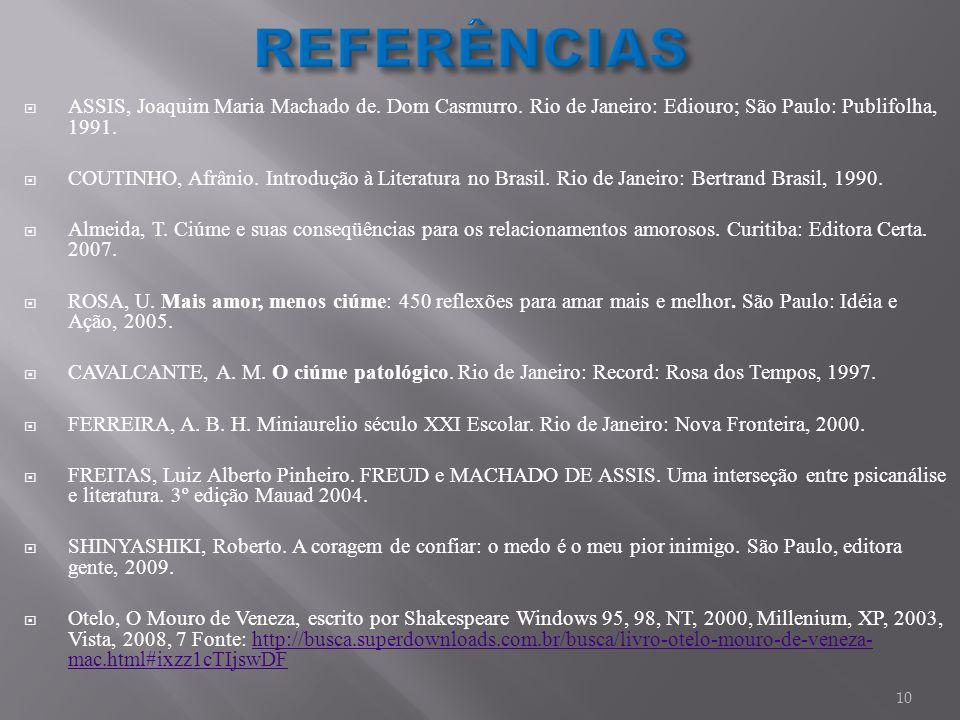 REFERÊNCIAS ASSIS, Joaquim Maria Machado de. Dom Casmurro. Rio de Janeiro: Ediouro; São Paulo: Publifolha, 1991.