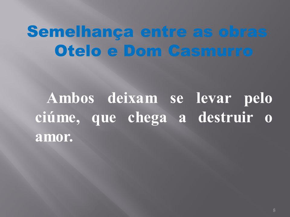 Semelhança entre as obras Otelo e Dom Casmurro Ambos deixam se levar pelo ciúme, que chega a destruir o amor.