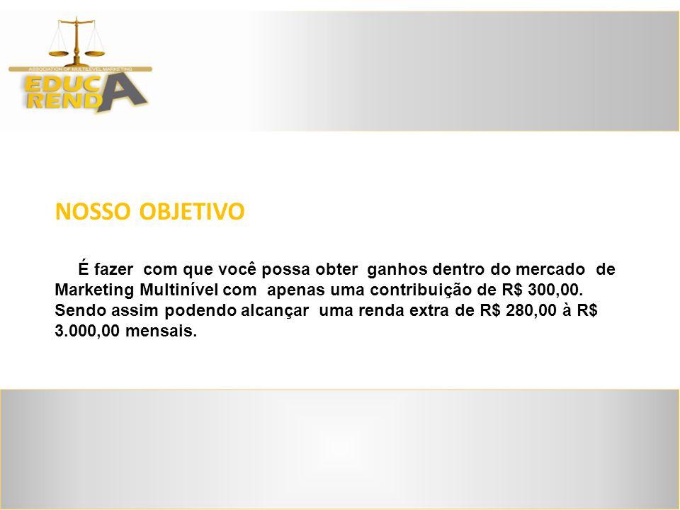 NOSSO OBJETIVO É fazer com que você possa obter ganhos dentro do mercado de Marketing Multinível com apenas uma contribuição de R$ 300,00.