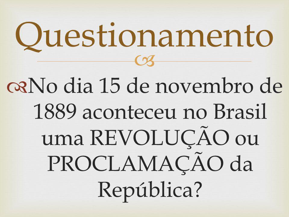 Questionamento No dia 15 de novembro de 1889 aconteceu no Brasil uma REVOLUÇÃO ou PROCLAMAÇÃO da República