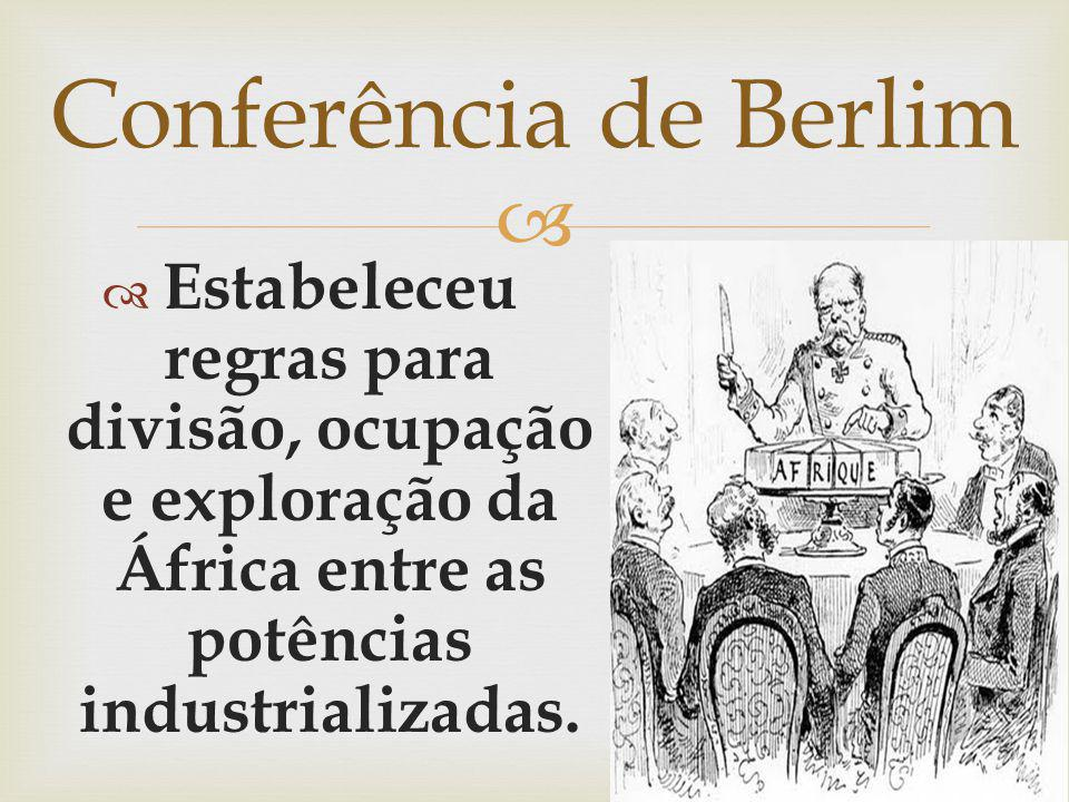 Conferência de Berlim Estabeleceu regras para divisão, ocupação e exploração da África entre as potências industrializadas.