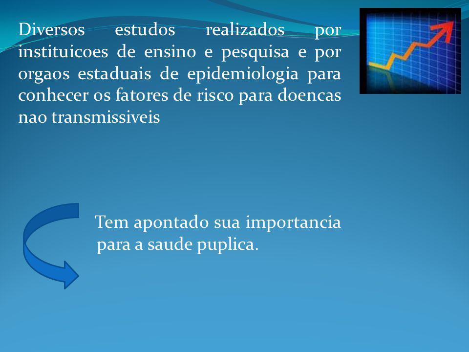 Diversos estudos realizados por instituicoes de ensino e pesquisa e por orgaos estaduais de epidemiologia para conhecer os fatores de risco para doencas nao transmissiveis