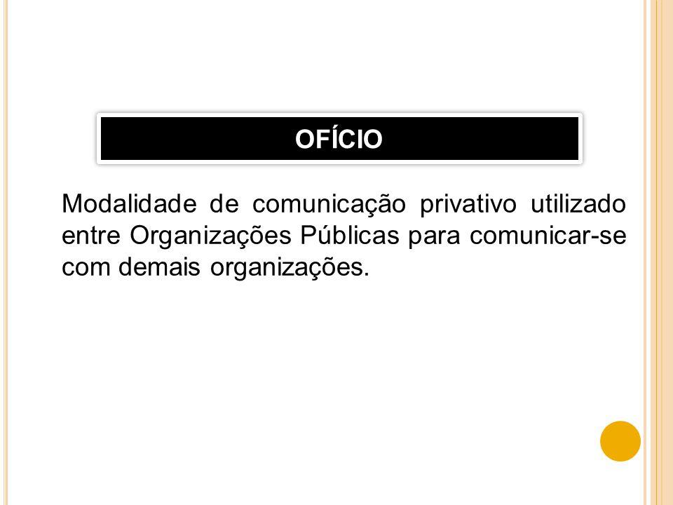 OFÍCIO Modalidade de comunicação privativo utilizado entre Organizações Públicas para comunicar-se com demais organizações.