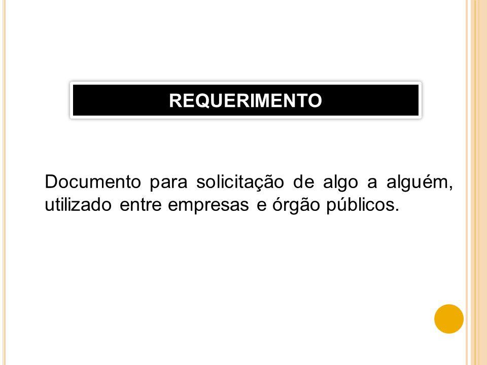REQUERIMENTO Documento para solicitação de algo a alguém, utilizado entre empresas e órgão públicos.