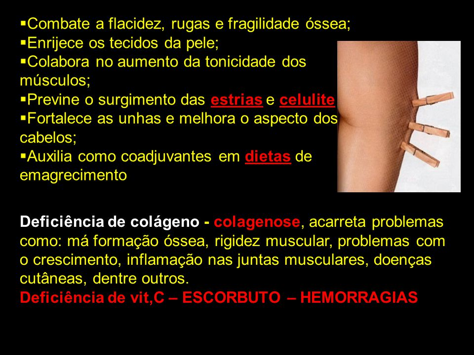 Combate a flacidez, rugas e fragilidade óssea;