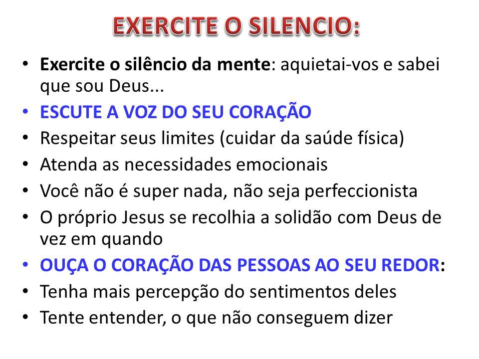EXERCITE O SILENCIO: Exercite o silêncio da mente: aquietai-vos e sabei que sou Deus... ESCUTE A VOZ DO SEU CORAÇÃO.