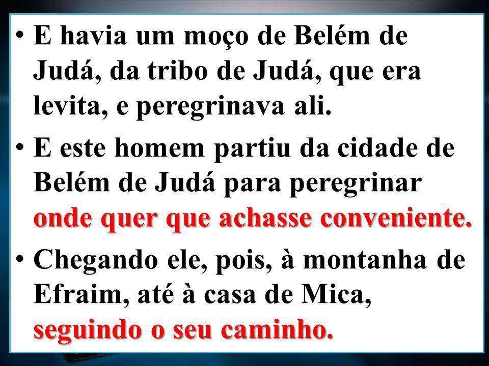 E havia um moço de Belém de Judá, da tribo de Judá, que era levita, e peregrinava ali.