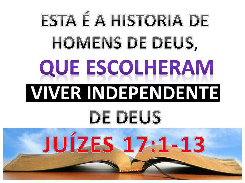 ESTA É A HISTORIA DE HOMENS DE DEUS, QUE ESCOLHERAM VIVER INDEPENDENTE DE DEUS JUÍZES 17:1-13