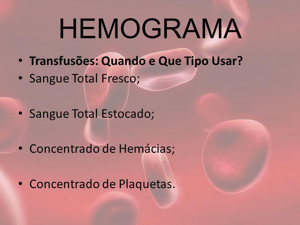 HEMOGRAMA Transfusões: Quando e Que Tipo Usar Sangue Total Fresco;