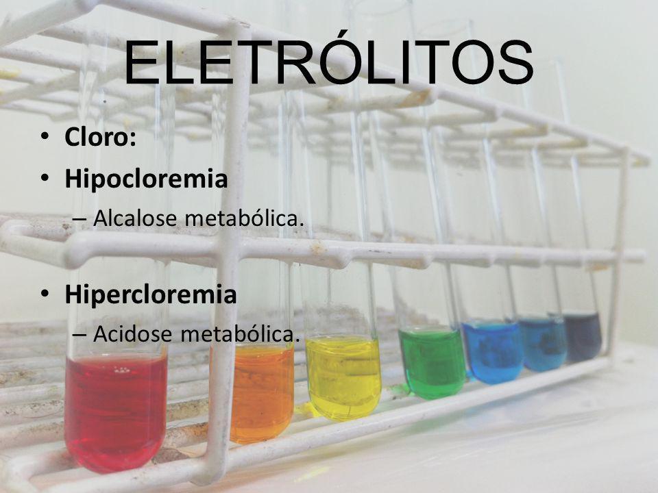 ELETRÓLITOS Cloro: Hipocloremia Hipercloremia Alcalose metabólica.