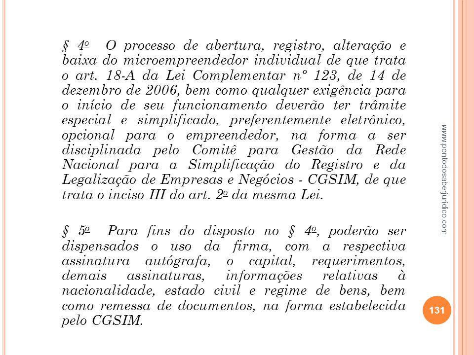 § 4o O processo de abertura, registro, alteração e baixa do microempreendedor individual de que trata o art. 18-A da Lei Complementar nº 123, de 14 de dezembro de 2006, bem como qualquer exigência para o início de seu funcionamento deverão ter trâmite especial e simplificado, preferentemente eletrônico, opcional para o empreendedor, na forma a ser disciplinada pelo Comitê para Gestão da Rede Nacional para a Simplificação do Registro e da Legalização de Empresas e Negócios - CGSIM, de que trata o inciso III do art. 2o da mesma Lei. § 5o Para fins do disposto no § 4o, poderão ser dispensados o uso da firma, com a respectiva assinatura autógrafa, o capital, requerimentos, demais assinaturas, informações relativas à nacionalidade, estado civil e regime de bens, bem como remessa de documentos, na forma estabelecida pelo CGSIM.