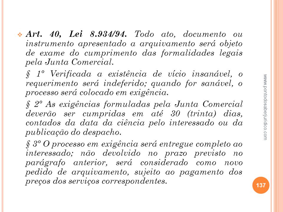 Art. 40, Lei 8.934/94. Todo ato, documento ou instrumento apresentado a arquivamento será objeto de exame do cumprimento das formalidades legais pela Junta Comercial.