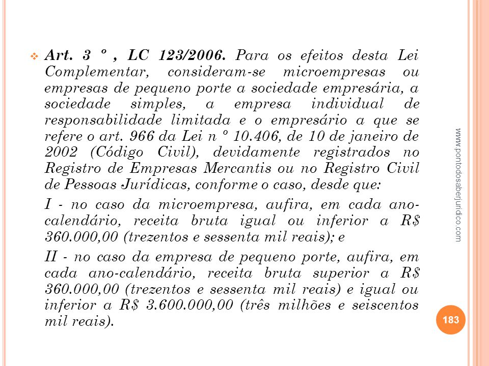Art. 3 º , LC 123/2006. Para os efeitos desta Lei Complementar, consideram-se microempresas ou empresas de pequeno porte a sociedade empresária, a sociedade simples, a empresa individual de responsabilidade limitada e o empresário a que se refere o art. 966 da Lei n º 10.406, de 10 de janeiro de 2002 (Código Civil), devidamente registrados no Registro de Empresas Mercantis ou no Registro Civil de Pessoas Jurídicas, conforme o caso, desde que: