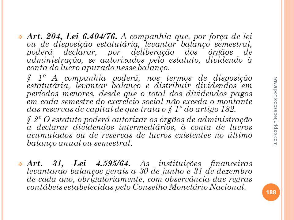 Art. 204, Lei 6.404/76. A companhia que, por força de lei ou de disposição estatutária, levantar balanço semestral, poderá declarar, por deliberação dos órgãos de administração, se autorizados pelo estatuto, dividendo à conta do lucro apurado nesse balanço.